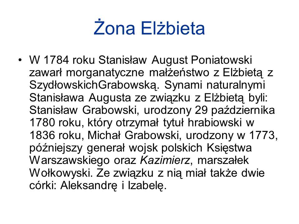 Żona Elżbieta W 1784 roku Stanisław August Poniatowski zawarł morganatyczne małżeństwo z Elżbietą z SzydłowskichGrabowską. Synami naturalnymi Stanisła