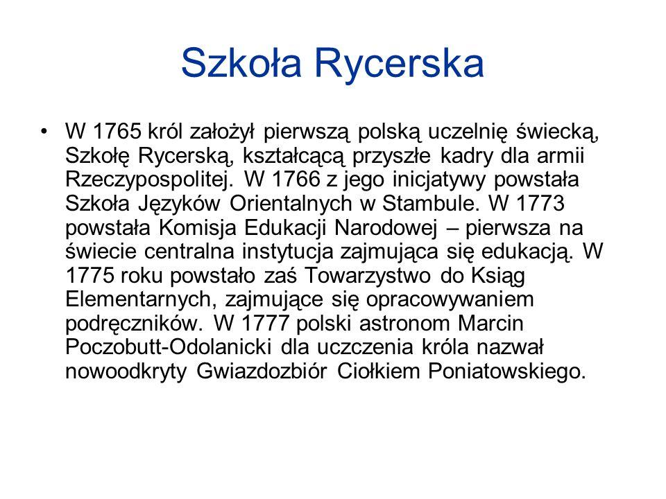 Szkoła Rycerska W 1765 król założył pierwszą polską uczelnię świecką, Szkołę Rycerską, kształcącą przyszłe kadry dla armii Rzeczypospolitej. W 1766 z