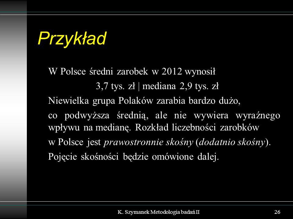 Przykład W Polsce średni zarobek w 2012 wynosił 3,7 tys. zł | mediana 2,9 tys. zł Niewielka grupa Polaków zarabia bardzo dużo, co podwyższa średnią, a
