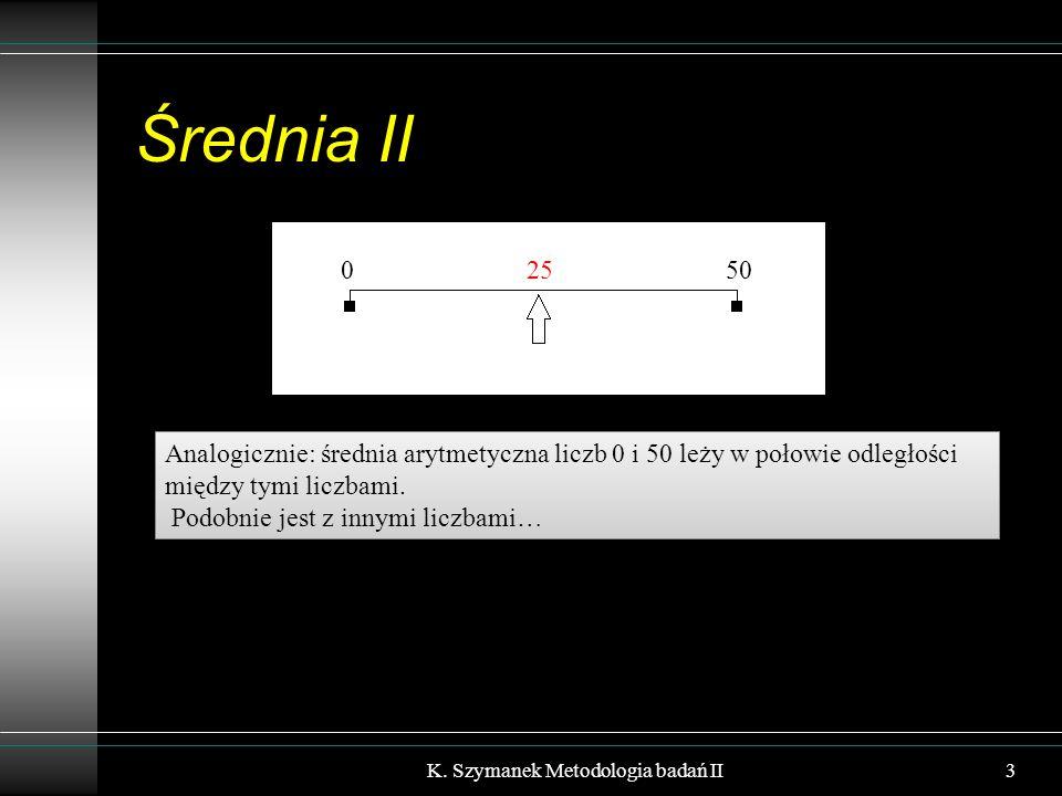 Średnia II K. Szymanek Metodologia badań II3 Analogicznie: średnia arytmetyczna liczb 0 i 50 leży w połowie odległości między tymi liczbami. Podobnie