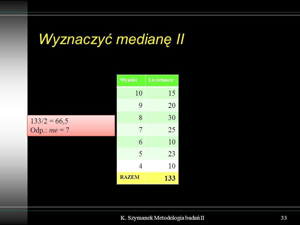 Wyznaczyć medianę II K. Szymanek Metodologia badań II33 WynikiLiczebność 1015 920 830 725 610 523 410 RAZEM 133 133/2 = 66,5 Odp.: me = 7 133/2 = 66,5