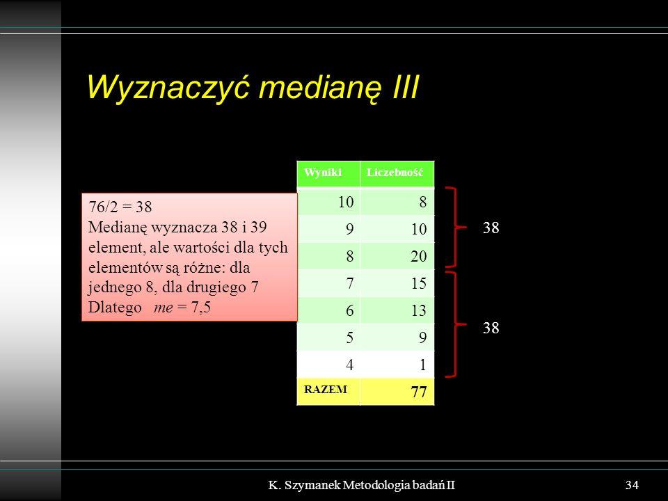 Wyznaczyć medianę III K. Szymanek Metodologia badań II34 WynikiLiczebność 108 9 820 715 613 59 41 RAZEM 77 76/2 = 38 Medianę wyznacza 38 i 39 element,