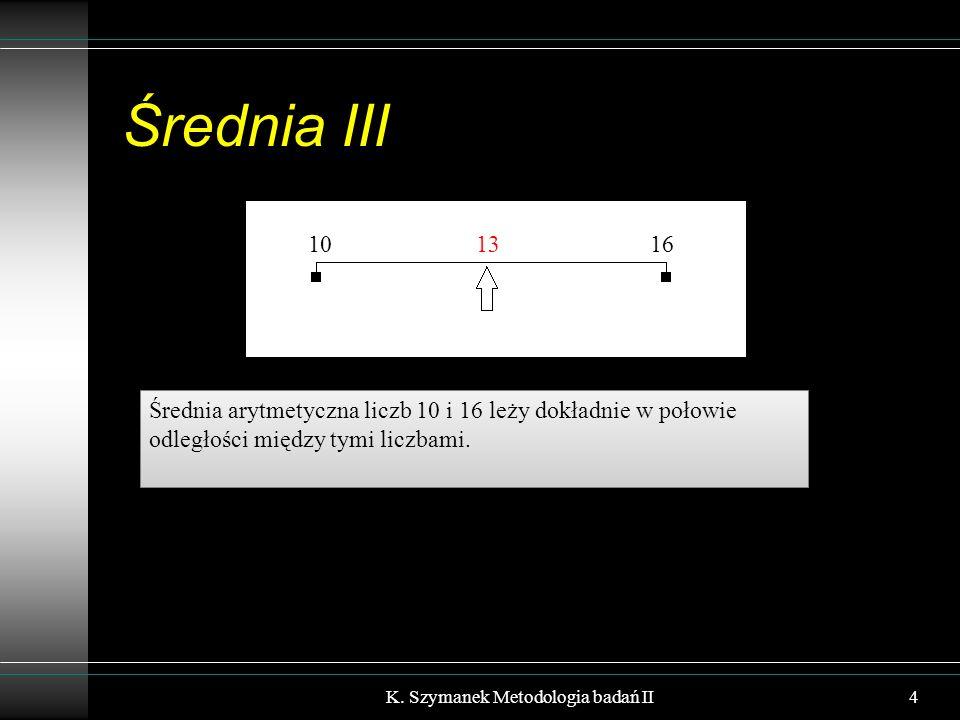 Wyznaczanie średniej z rozkładu liczebności Przypadek rozkładu dokładnego: (a) najpierw liczymy 6  5 + 13  4 + 15  3 + 19  2 + 3  1 + 2  0 = 168 (b) następnie dzielimy wynik przez N = 58 168/58 = 2,90 K.