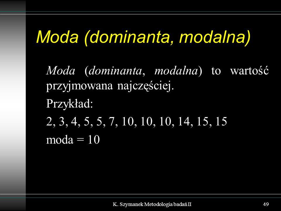 Moda (dominanta, modalna) Moda (dominanta, modalna) to wartość przyjmowana najczęściej. Przykład: 2, 3, 4, 5, 5, 7, 10, 10, 10, 14, 15, 15 moda = 10 K