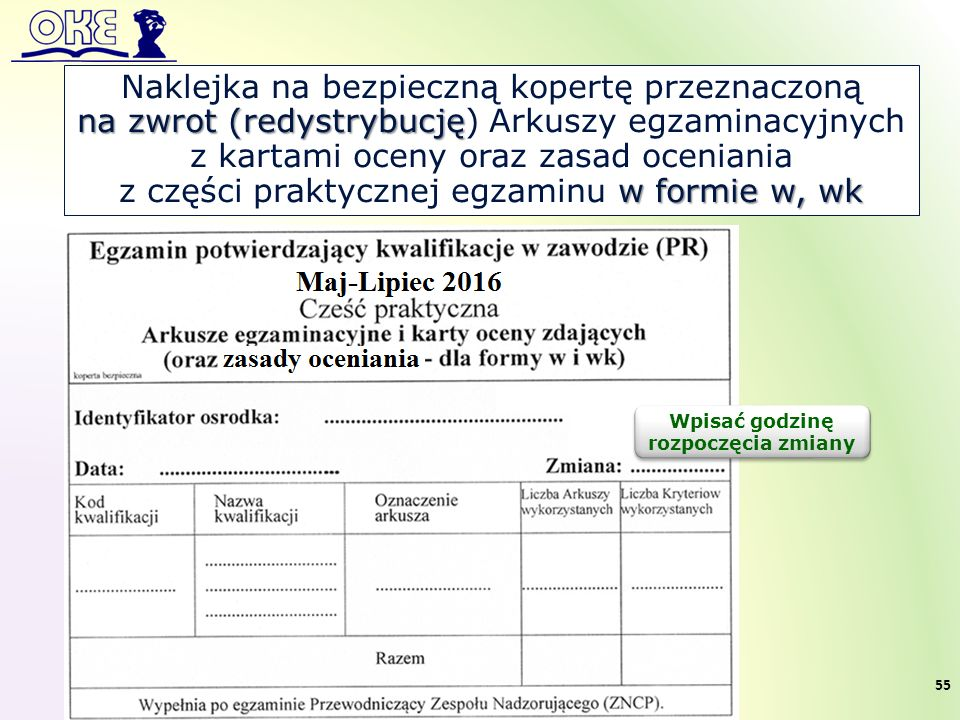Naklejka na bezpieczną kopertę przeznaczoną na zwrot (redystrybucję na zwrot (redystrybucję) Arkuszy egzaminacyjnych z kartami oceny oraz zasad oceniania w formie w, wk z części praktycznej egzaminu w formie w, wk Wpisać godzinę rozpoczęcia zmiany 55