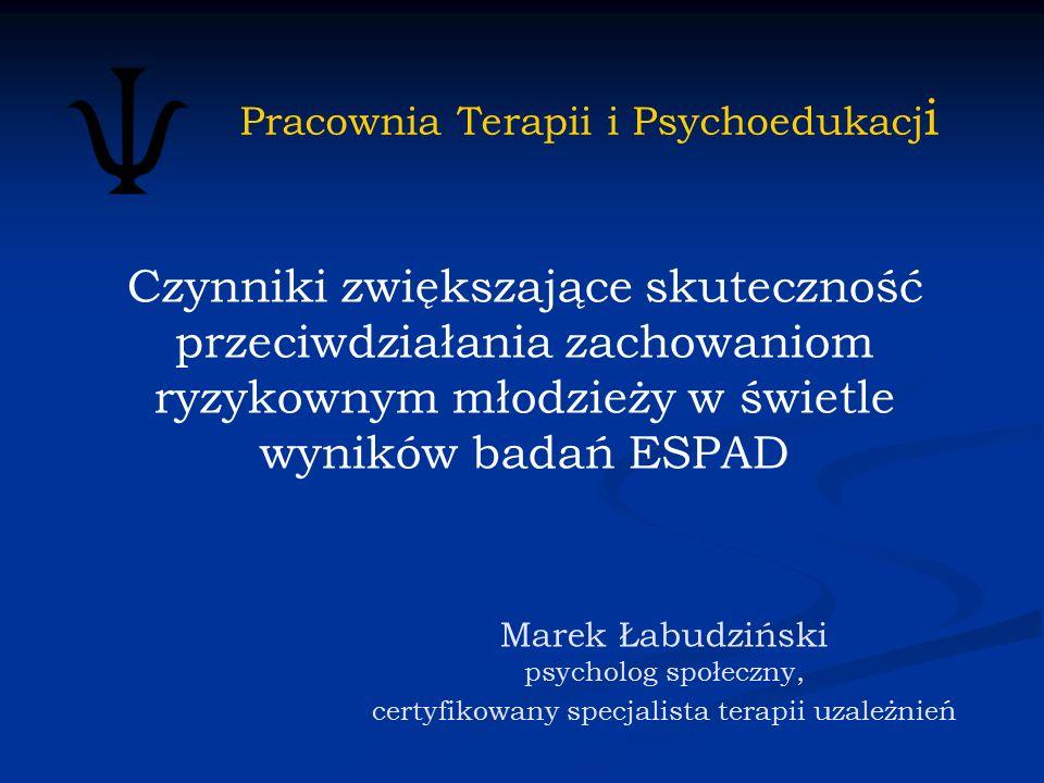 Marek Łabudziński psycholog społeczny, certyfikowany specjalista terapii uzależnień Czynniki zwiększające skuteczność przeciwdziałania zachowaniom ryzykownym młodzieży w świetle wyników badań ESPAD Pracownia Terapii i Psychoedukacj i