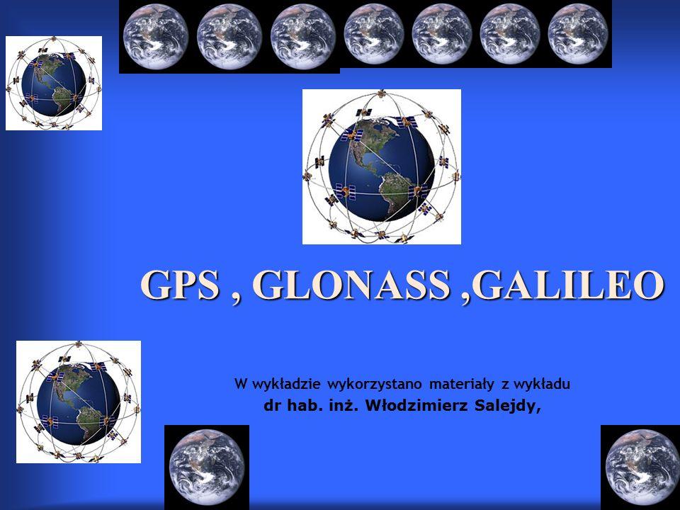 GPS, GLONASS,GALILEO GPS, GLONASS,GALILEO W wykładzie wykorzystano materiały z wykładu dr hab.