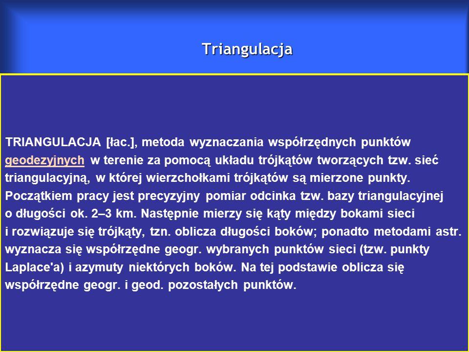 Triangulacja TRIANGULACJA [łac.], metoda wyznaczania współrzędnych punktów geodezyjnych w terenie za pomocą układu trójkątów tworzących tzw.