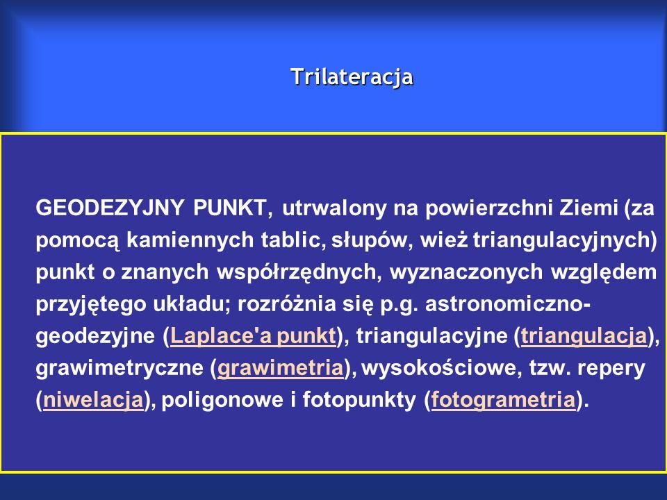 Trilateracja GEODEZYJNY PUNKT, utrwalony na powierzchni Ziemi (za pomocą kamiennych tablic, słupów, wież triangulacyjnych) punkt o znanych współrzędnych, wyznaczonych względem przyjętego układu; rozróżnia się p.g.