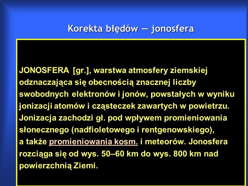 Korekta błędów — jonosfera JONOSFERA [gr.], warstwa atmosfery ziemskiej odznaczająca się obecnością znacznej liczby swobodnych elektronów i jonów, powstałych w wyniku jonizacji atomów i cząsteczek zawartych w powietrzu.