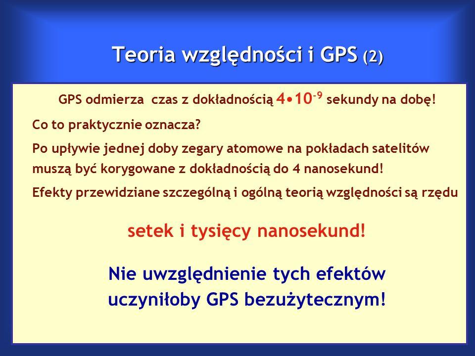 Teoria względności i GPS (2) GPS odmierza czas z dokładnością 410 -9 sekundy na dobę.