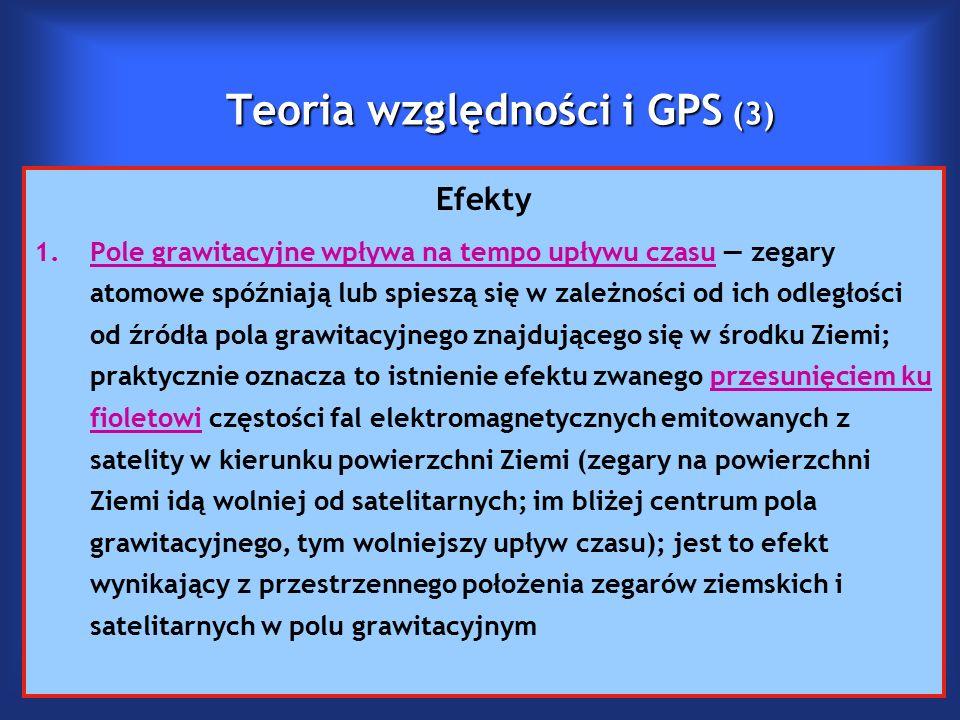 Teoria względności i GPS (3) Efekty 1.Pole grawitacyjne wpływa na tempo upływu czasu — zegary atomowe spóźniają lub spieszą się w zależności od ich odległości od źródła pola grawitacyjnego znajdującego się w środku Ziemi; praktycznie oznacza to istnienie efektu zwanego przesunięciem ku fioletowi częstości fal elektromagnetycznych emitowanych z satelity w kierunku powierzchni Ziemi (zegary na powierzchni Ziemi idą wolniej od satelitarnych; im bliżej centrum pola grawitacyjnego, tym wolniejszy upływ czasu); jest to efekt wynikający z przestrzennego położenia zegarów ziemskich i satelitarnych w polu grawitacyjnym