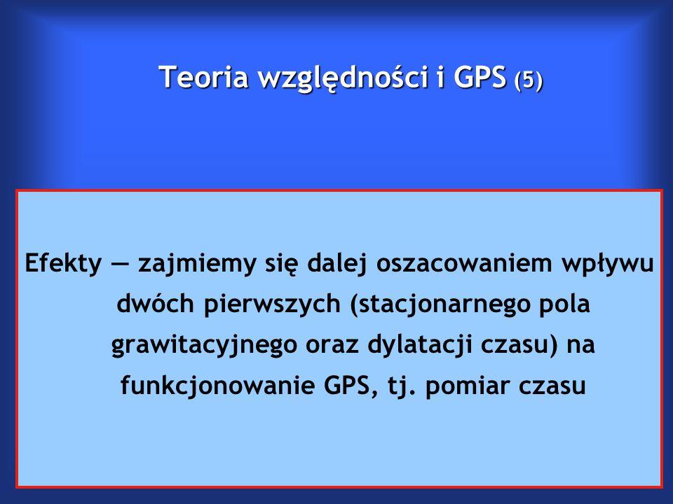Teoria względności i GPS (5) Efekty — zajmiemy się dalej oszacowaniem wpływu dwóch pierwszych (stacjonarnego pola grawitacyjnego oraz dylatacji czasu) na funkcjonowanie GPS, tj.