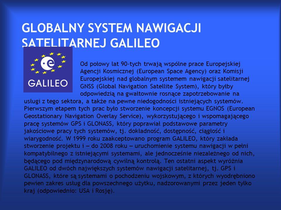 GLOBALNY SYSTEM NAWIGACJI SATELITARNEJ GALILEO Od połowy lat 90-tych trwają wspólne prace Europejskiej Agencji Kosmicznej (European Space Agency) oraz Komisji Europejskiej nad globalnym systemem nawigacji satelitarnej GNSS (Global Navigation Satellite System), kt ó ry byłby odpowiedzią na gwałtownie rosnące zapotrzebowanie na usługi z tego sektora, a także na pewne niedogodności istniejących system ó w.