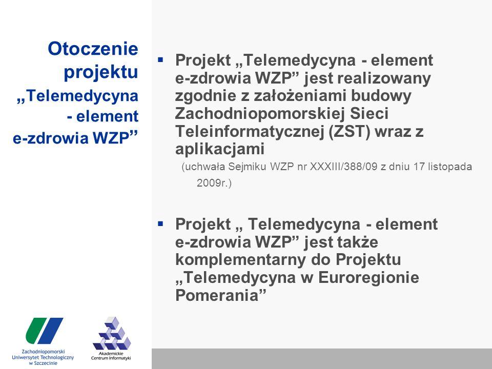 """Otoczenie projektu """" Telemedycyna - element e-zdrowia WZP  Projekt """"Telemedycyna - element e-zdrowia WZP jest realizowany zgodnie z założeniami budowy Zachodniopomorskiej Sieci Teleinformatycznej (ZST) wraz z aplikacjami (uchwała Sejmiku WZP nr XXXIII/388/09 z dniu 17 listopada 2009r.)  Projekt """" Telemedycyna - element e-zdrowia WZP jest także komplementarny do Projektu """"Telemedycyna w Euroregionie Pomerania"""