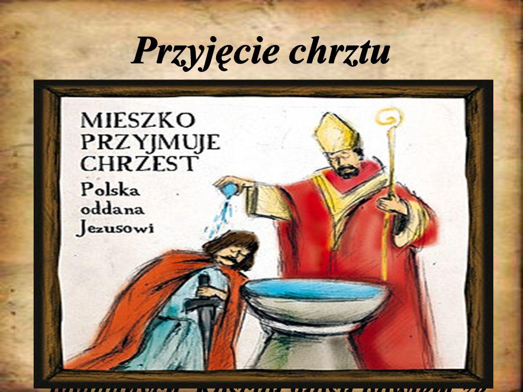 Przyjęcie chrztu W 966 r. za pośrednictwem Czechów Mieszko I przyjął chrzest. Nasz kraj stał się wówczas państwem chrześcijańskim. Dzięki temu polski