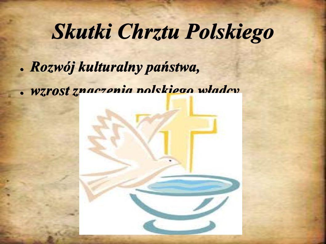 Skutki Chrztu Polskiego ● Rozwój kulturalny państwa, ● wzrost znaczenia polskiego władcy.