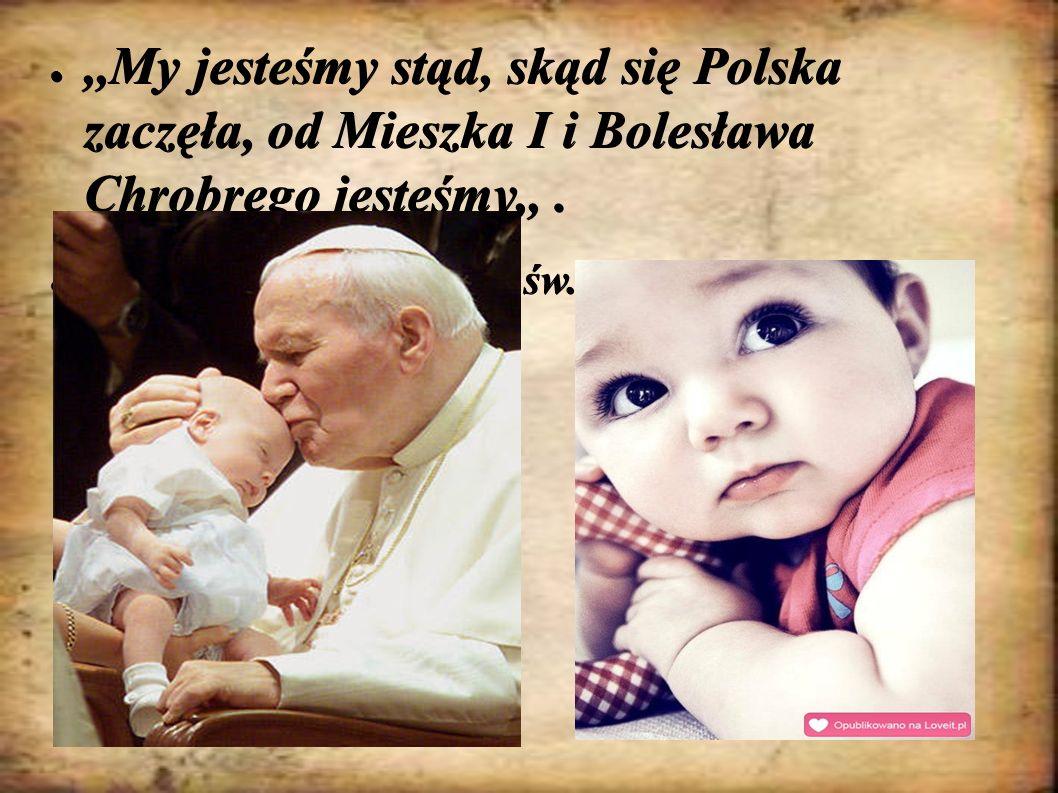 ●,,My jesteśmy stąd, skąd się Polska zaczęła, od Mieszka I i Bolesława Chrobrego jesteśmy,,. ● św. Jan Paweł II