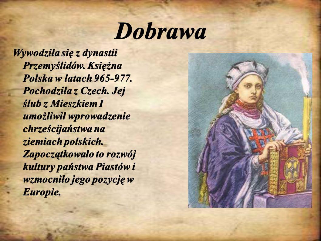 Dobrawa Wywodziła się z dynastii Przemyślidów. Księżna Polska w latach 965-977. Pochodziła z Czech. Jej ślub z Mieszkiem I umożliwił wprowadzenie chrz