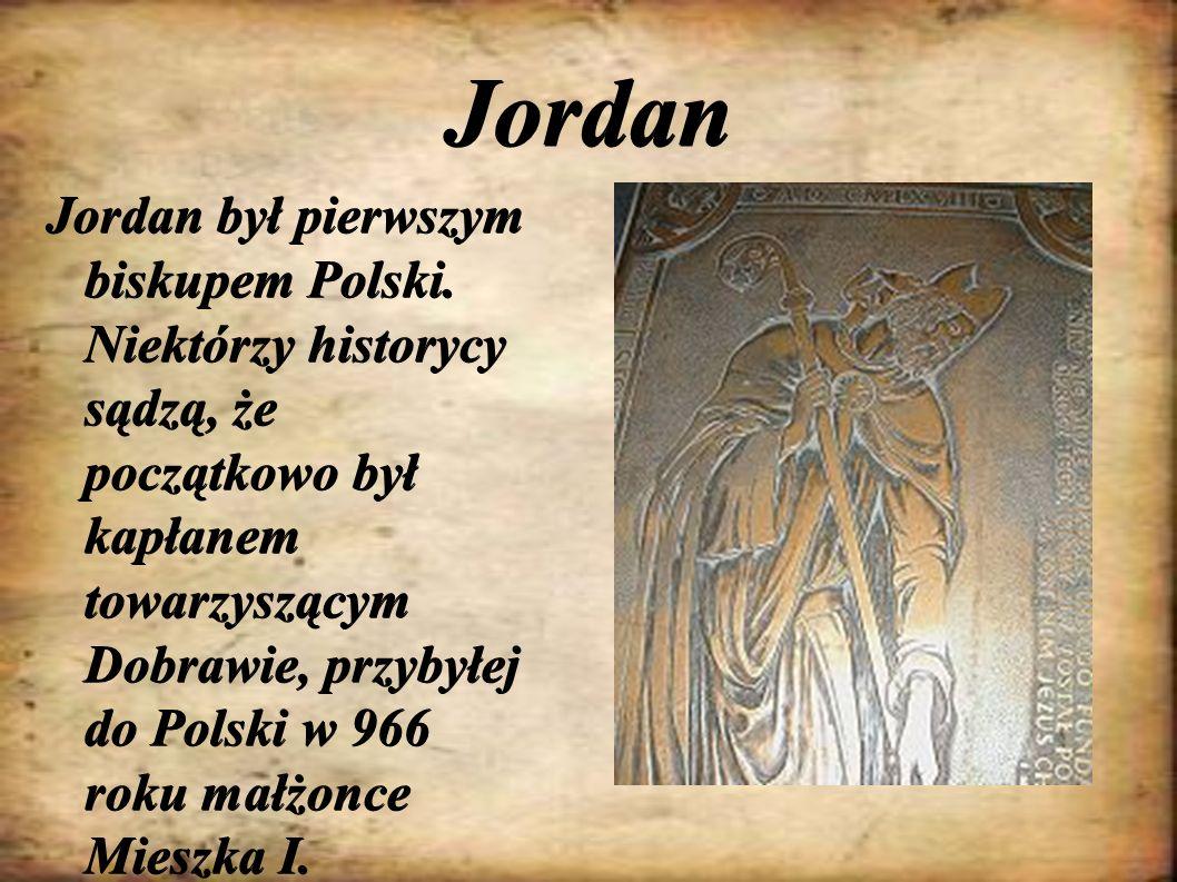 Jordan Jordan był pierwszym biskupem Polski. Niektórzy historycy sądzą, że początkowo był kapłanem towarzyszącym Dobrawie, przybyłej do Polski w 966 r