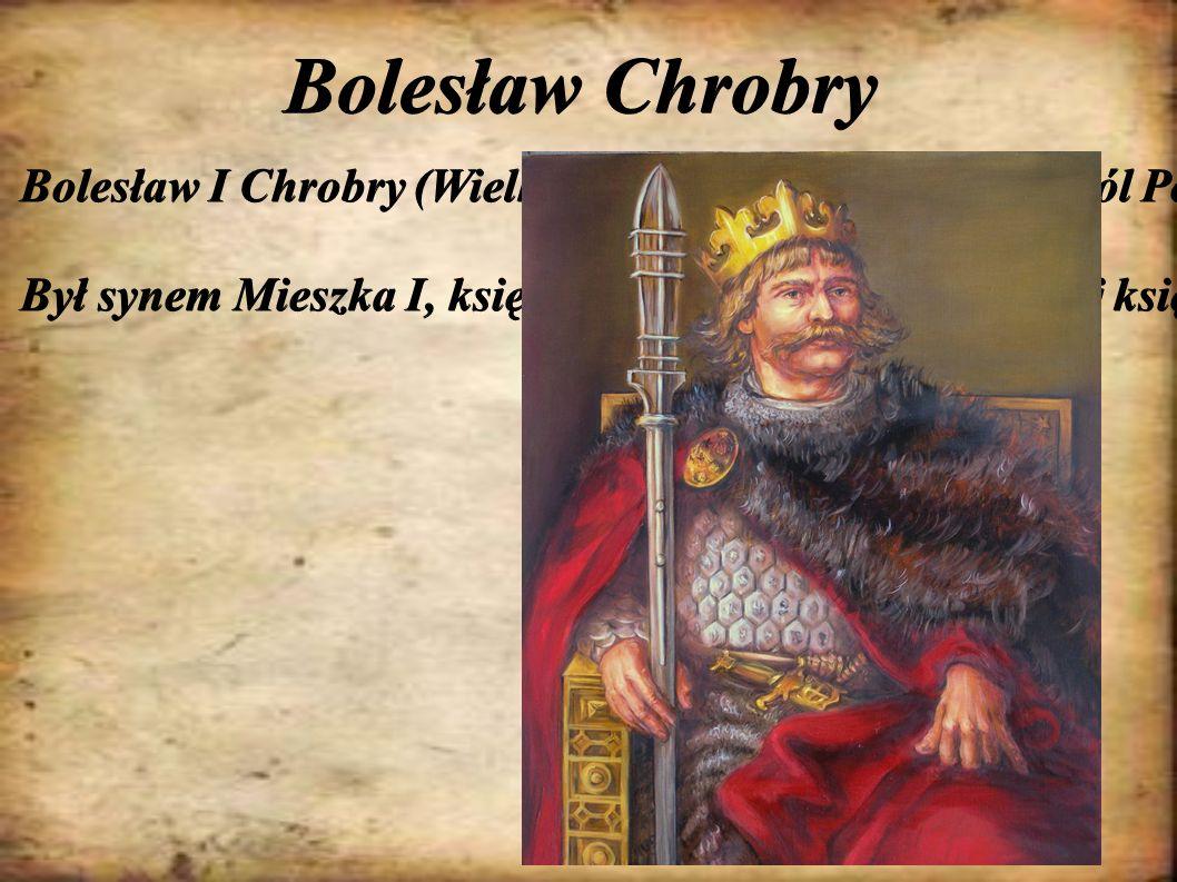 Bolesław Chrobry Bolesław I Chrobry (Wielki) – pierwszy koronowany król Polski (od 1025 roku) z dynastii Piastów. Był synem Mieszka I, księcia Polski