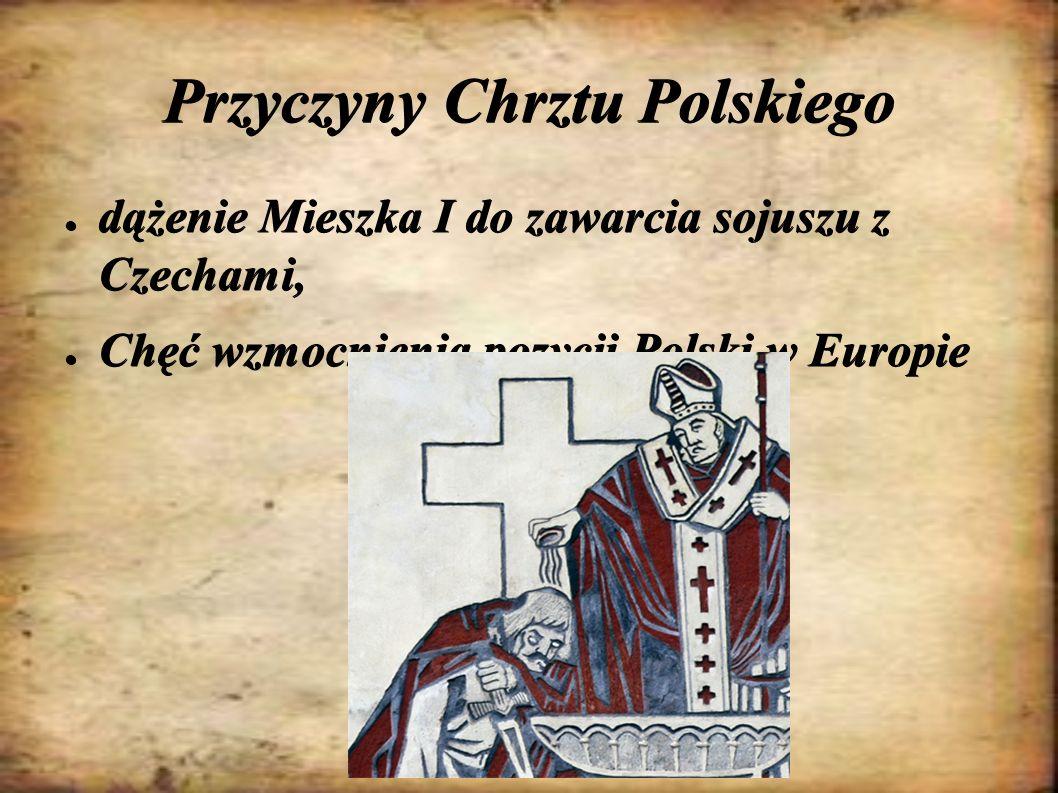 Przyczyny Chrztu Polskiego ● dążenie Mieszka I do zawarcia sojuszu z Czechami, ● Chęć wzmocnienia pozycji Polski w Europie