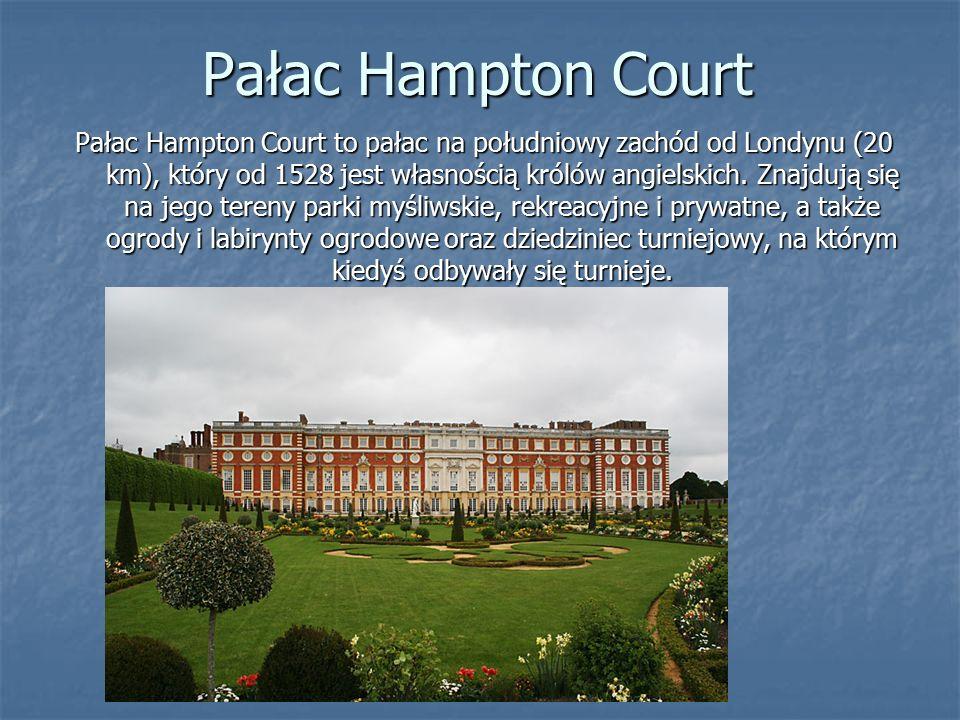 Pałac Hampton Court Pałac Hampton Court to pałac na południowy zachód od Londynu (20 km), który od 1528 jest własnością królów angielskich.