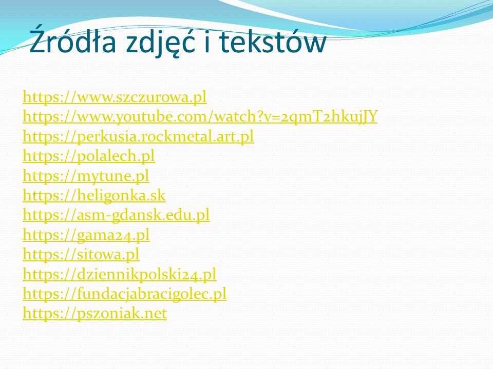 Źródła zdjęć i tekstów https://www.szczurowa.pl https://www.youtube.com/watch?v=2qmT2hkujJY https://perkusia.rockmetal.art.pl https://polalech.pl https://mytune.pl https://heligonka.sk https://asm-gdansk.edu.pl https://gama24.pl https://sitowa.pl https://dziennikpolski24.pl https://fundacjabracigolec.pl https://pszoniak.net