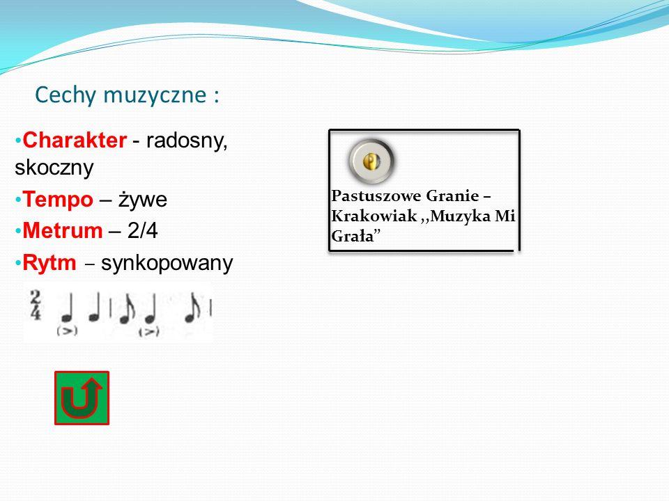 Cechy muzyczne : Charakter - radosny, skoczny Tempo – żywe Metrum – 2/4 Rytm – s ynkopowany Pastuszowe Granie – Krakowiak,,Muzyka Mi Grała''