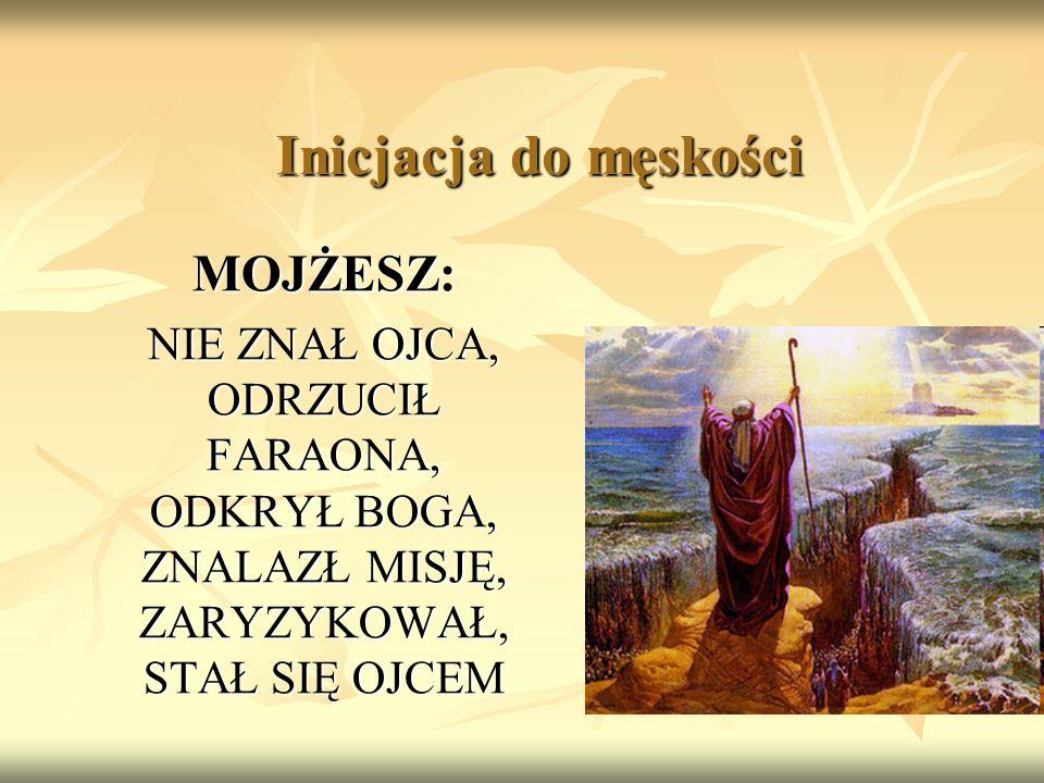 Inicjacja do męskości MOJŻESZ: NIE ZNAŁ OJCA, ODRZUCIŁ FARAONA, ODKRYŁ BOGA, ZNALAZŁ MISJĘ, ZARYZYKOWAŁ, STAŁ SIĘ OJCEM
