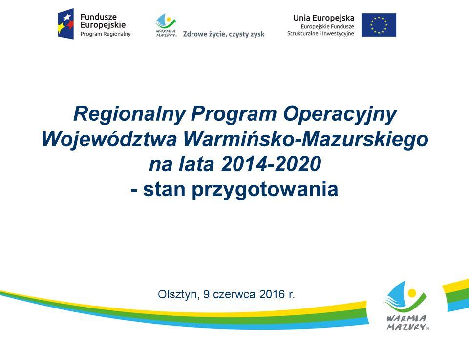 Regionalny Program Operacyjny Województwa Warmińsko-Mazurskiego na lata 2014-2020 - stan przygotowania Olsztyn, 9 czerwca 2016 r.