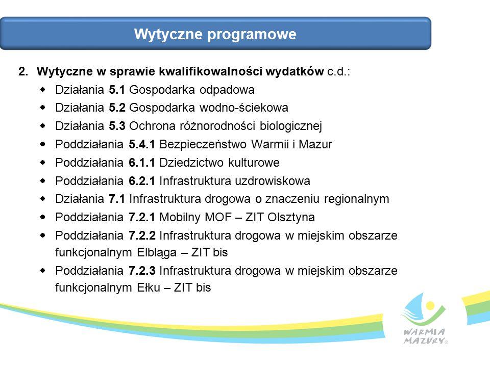 Wytyczne programowe 2.Wytyczne w sprawie kwalifikowalności wydatków c.d.:  Działania 5.1 Gospodarka odpadowa  Działania 5.2 Gospodarka wodno-ściekowa  Działania 5.3 Ochrona różnorodności biologicznej  Poddziałania 5.4.1 Bezpieczeństwo Warmii i Mazur  Poddziałania 6.1.1 Dziedzictwo kulturowe  Poddziałania 6.2.1 Infrastruktura uzdrowiskowa  Działania 7.1 Infrastruktura drogowa o znaczeniu regionalnym  Poddziałania 7.2.1 Mobilny MOF – ZIT Olsztyna  Poddziałania 7.2.2 Infrastruktura drogowa w miejskim obszarze funkcjonalnym Elbląga – ZIT bis  Poddziałania 7.2.3 Infrastruktura drogowa w miejskim obszarze funkcjonalnym Ełku – ZIT bis
