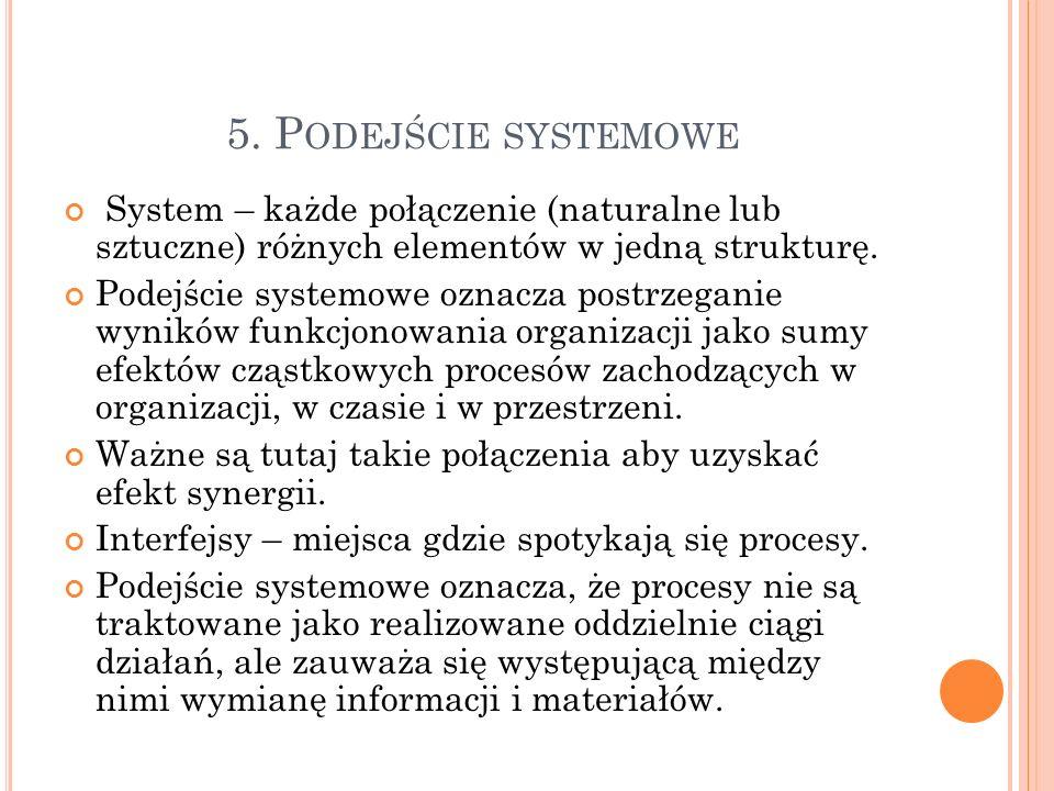 5. P ODEJŚCIE SYSTEMOWE System – każde połączenie (naturalne lub sztuczne) różnych elementów w jedną strukturę. Podejście systemowe oznacza postrzegan