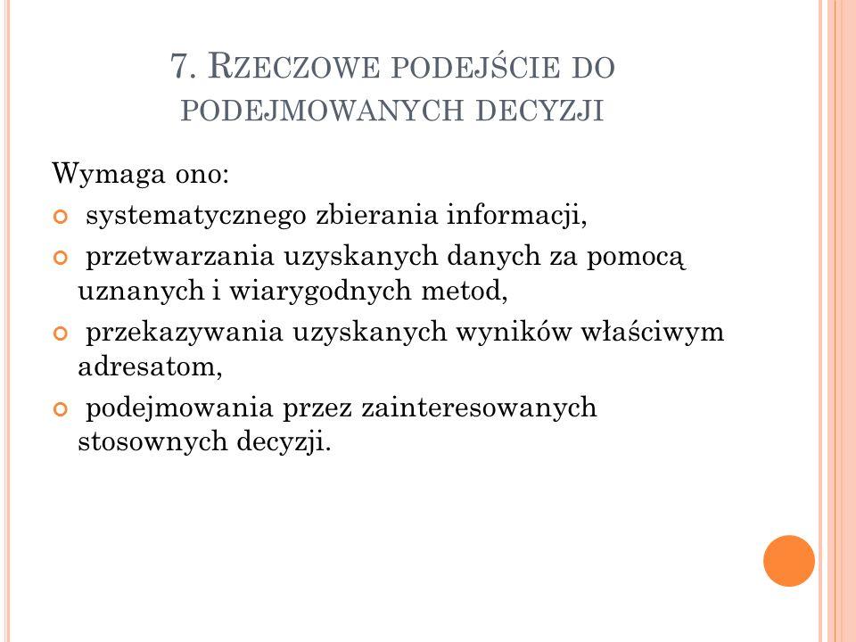7. R ZECZOWE PODEJŚCIE DO PODEJMOWANYCH DECYZJI Wymaga ono: systematycznego zbierania informacji, przetwarzania uzyskanych danych za pomocą uznanych i
