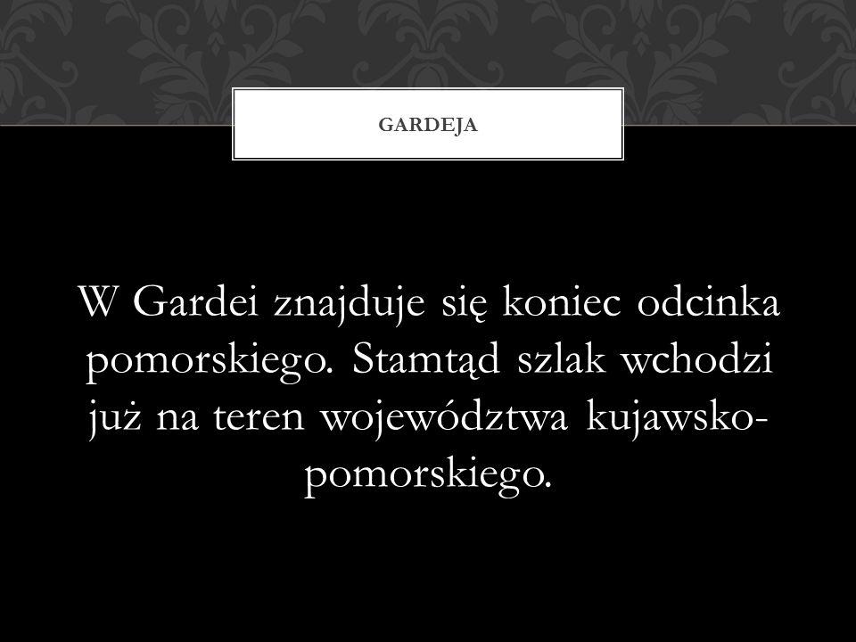 W Gardei znajduje się koniec odcinka pomorskiego. Stamtąd szlak wchodzi już na teren województwa kujawsko- pomorskiego. GARDEJA