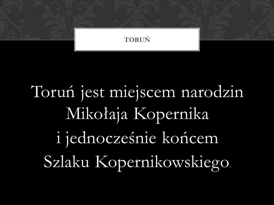 Toruń jest miejscem narodzin Mikołaja Kopernika i jednocześnie końcem Szlaku Kopernikowskiego.