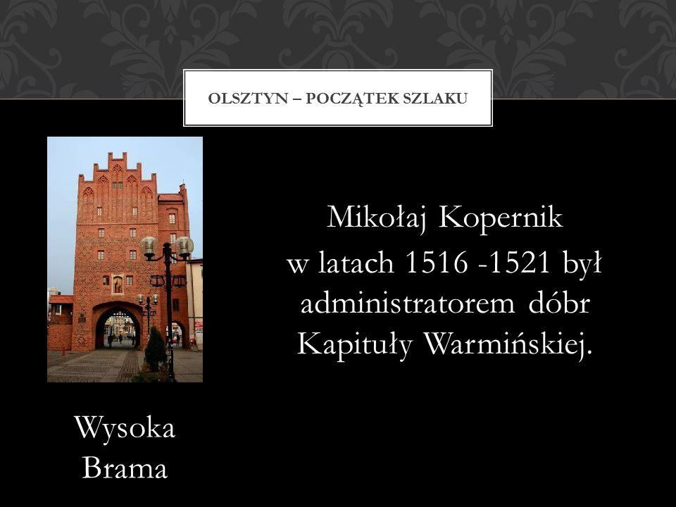 Mikołaj Kopernik w latach 1516 -1521 był administratorem dóbr Kapituły Warmińskiej. OLSZTYN – POCZĄTEK SZLAKU Wysoka Brama