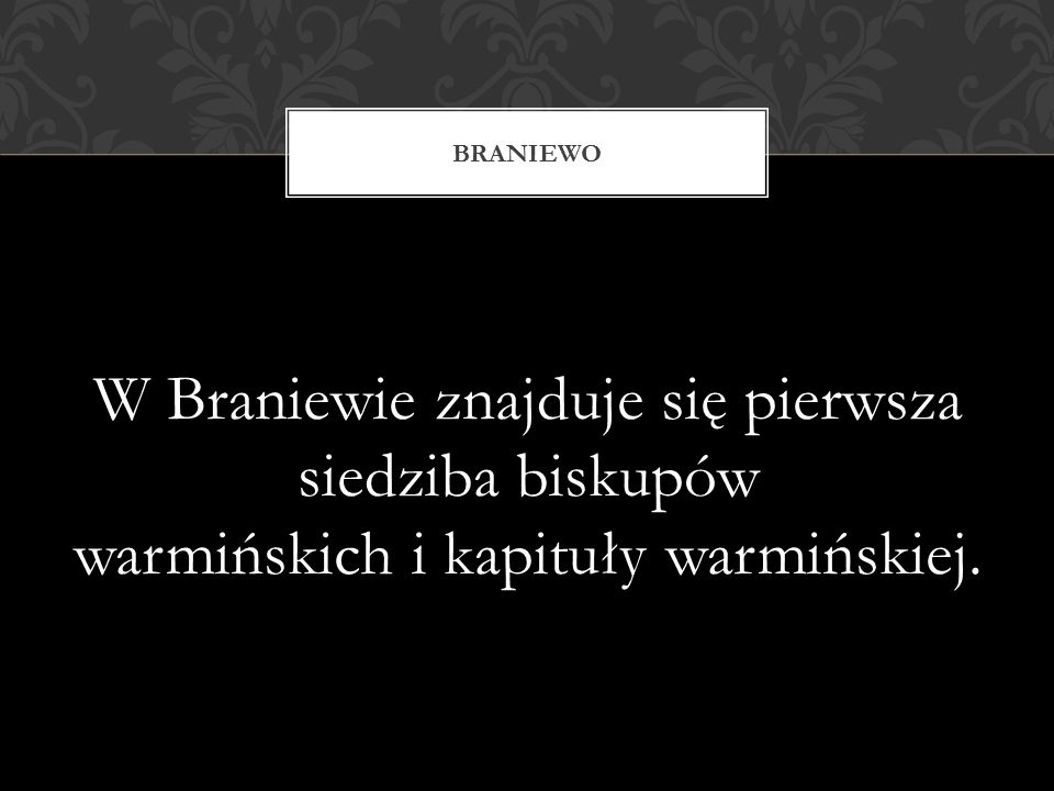 W Braniewie znajduje się pierwsza siedziba biskupów warmińskich i kapituły warmińskiej. BRANIEWO