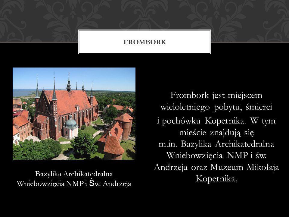 Frombork jest miejscem wieloletniego pobytu, śmierci i pochówku Kopernika. W tym mieście znajdują się m.in. Bazylika Archikatedralna Wniebowzięcia NMP