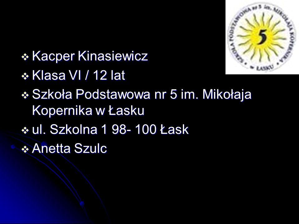  Kacper Kinasiewicz  Klasa VI / 12 lat  Szkoła Podstawowa nr 5 im. Mikołaja Kopernika w Łasku  ul. Szkolna 1 98- 100 Łask  Anetta Szulc