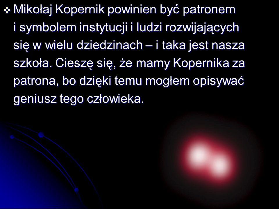  Mikołaj Kopernik powinien być patronem i symbolem instytucji i ludzi rozwijających się w wielu dziedzinach – i taka jest nasza szkoła. Cieszę się, ż