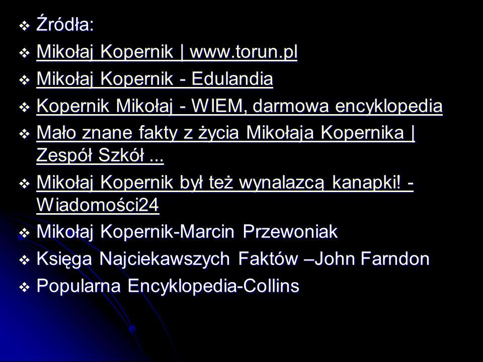  Źródła:  Mikołaj Kopernik | www.torun.pl Mikołaj Kopernik | www.torun.pl Mikołaj Kopernik | www.torun.pl  Mikołaj Kopernik - Edulandia Mikołaj Kopernik - Edulandia Mikołaj Kopernik - Edulandia  Kopernik Mikołaj - WIEM, darmowa encyklopedia Kopernik Mikołaj - WIEM, darmowa encyklopedia Kopernik Mikołaj - WIEM, darmowa encyklopedia  Mało znane fakty z życia Mikołaja Kopernika | Zespół Szkół...
