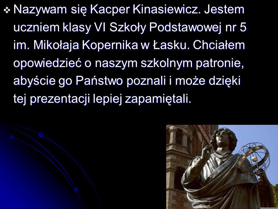  Nazywam się Kacper Kinasiewicz. Jestem uczniem klasy VI Szkoły Podstawowej nr 5 im. Mikołaja Kopernika w Łasku. Chciałem opowiedzieć o naszym szkoln