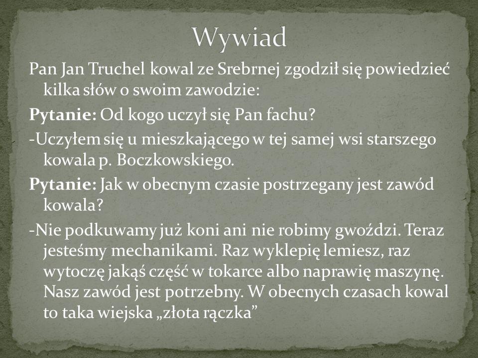 Pan Jan Truchel kowal ze Srebrnej zgodził się powiedzieć kilka słów o swoim zawodzie: Pytanie: Od kogo uczył się Pan fachu.