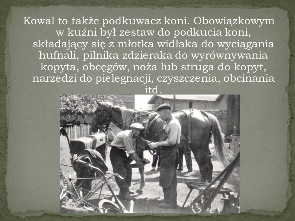 Kowalstwo dość szybko wyodrębniło się z grupy rzemiosł domowych, dzieląc się na wiejskie i miejskie.