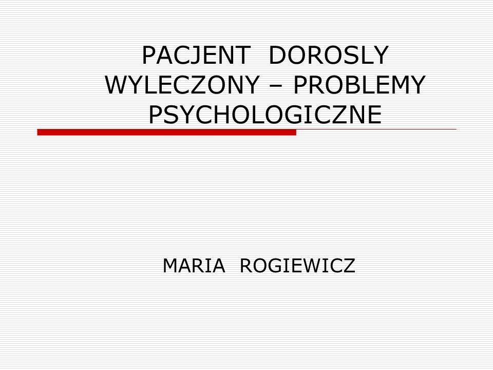 PACJENT DOROSLY WYLECZONY – PROBLEMY PSYCHOLOGICZNE MARIA ROGIEWICZ
