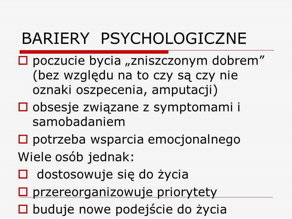 """BARIERY PSYCHOLOGICZNE  poczucie bycia """"zniszczonym dobrem (bez względu na to czy są czy nie oznaki oszpecenia, amputacji)  obsesje związane z symptomami i samobadaniem  potrzeba wsparcia emocjonalnego Wiele osób jednak:  dostosowuje się do życia  przereorganizowuje priorytety  buduje nowe podejście do życia"""