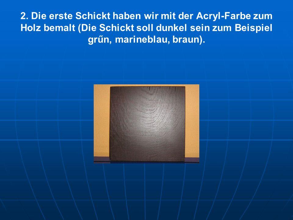 2. Die erste Schickt haben wir mit der Acryl-Farbe zum Holz bemalt (Die Schickt soll dunkel sein zum Beispiel grűn, marineblau, braun).