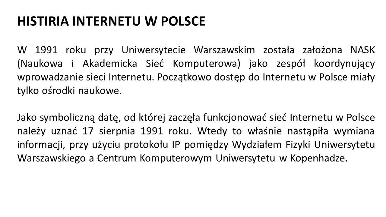 HISTIRIA INTERNETU W POLSCE W 1991 roku przy Uniwersytecie Warszawskim została założona NASK (Naukowa i Akademicka Sieć Komputerowa) jako zespół koordynujący wprowadzanie sieci Internetu.