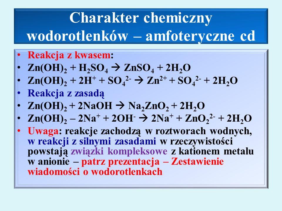 Charakter chemiczny wodorotlenków – amfoteryczne cd Reakcja z kwasem: Zn(OH) 2 + H 2 SO 4  ZnSO 4 + 2H 2 O Zn(OH) 2 + 2H + + SO 4 2-  Zn 2+ + SO 4 2- + 2H 2 O Reakcja z zasadą Zn(OH) 2 + 2NaOH  Na 2 ZnO 2 + 2H 2 O Zn(OH) 2 – 2Na + + 2OH -  2Na + + ZnO 2 2- + 2H 2 O Uwaga: reakcje zachodzą w roztworach wodnych, w reakcji z silnymi zasadami w rzeczywistości powstają związki kompleksowe z kationem metalu w anionie – patrz prezentacja – Zestawienie wiadomości o wodorotlenkach